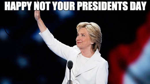 happy not your presidents day hillary clinton