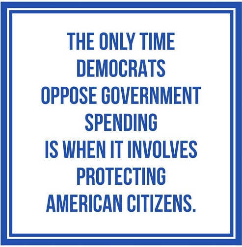 only time democrats oppose government spending when it protects american people