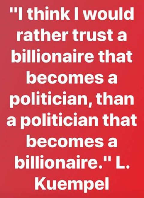 think id rather trust billionaire who becomes politician than politician who becomes billionaire