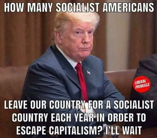 trump how many socialists leave us for socialist country to escape capitalism ill wait