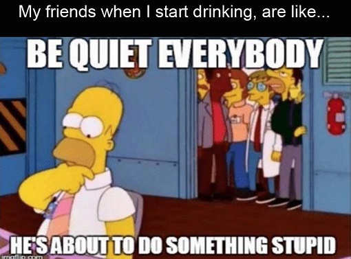 be quiet everyone hes going to do something stupid drunk homer simpson