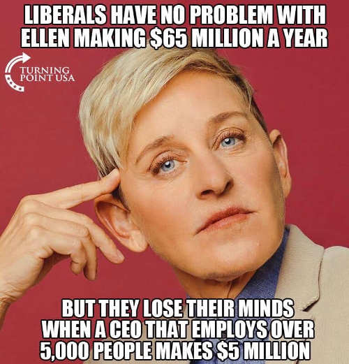 liberals no problem ellen making 65 million but ceo employing 5000 people is problem