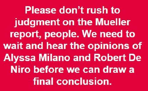 please dont rush to judgement on mueller report need to hear what de niro alyssa milano first