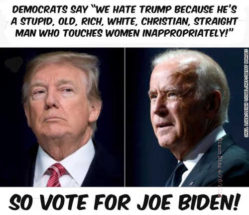 democrats we hate trump because straight white male christian touches women inappropriately so vote for joe biden