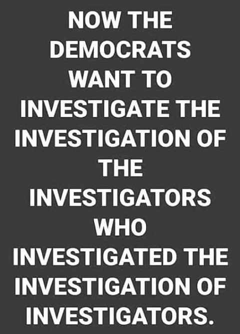 now democrats want to investigate investigators who investigated