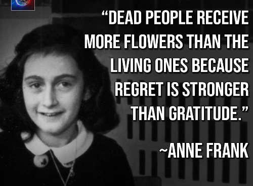 dead people receive more flowers because regret is greater than gratitude anne frank