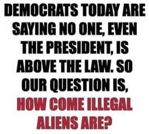 democrats saying no one above law how come illegal aliens are