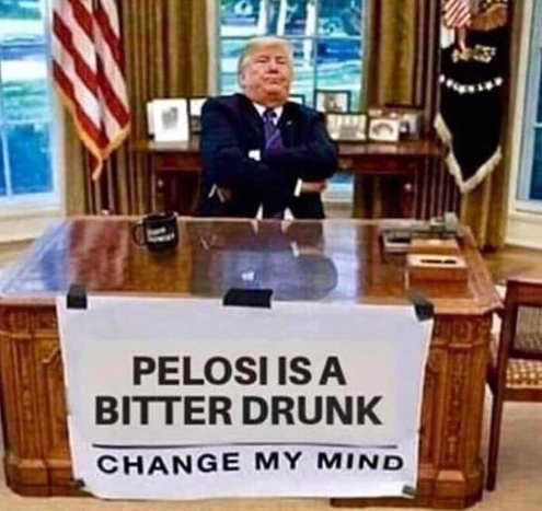 pelosi is a bitter drunk change my mind trump