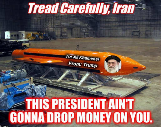 tread carefully iran trump aint gonna drop money on you moab