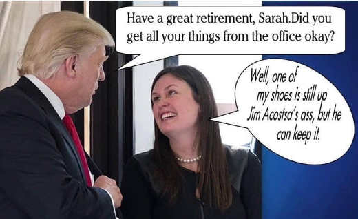trump have great retirement sarah sanders left boot up jim acosta ass but he can keep it