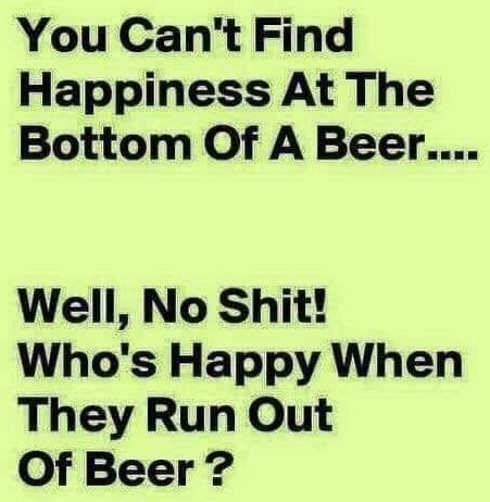 you cant find happiness bottom of beer whos happy when they run out of beer