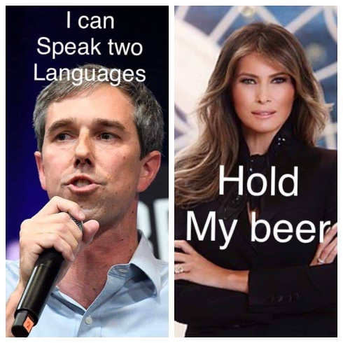 beto i speak 2 languages melania trump hold my beer
