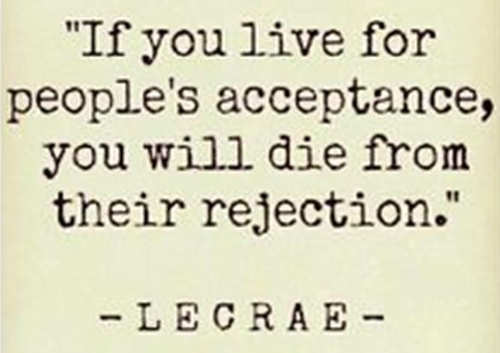 quote if you live for peoples acceptance you will die from their rejection