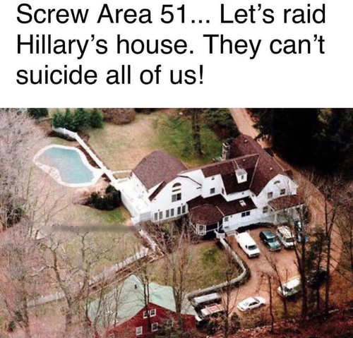 screw area 51 lets raid hillarys house cant suicide us all