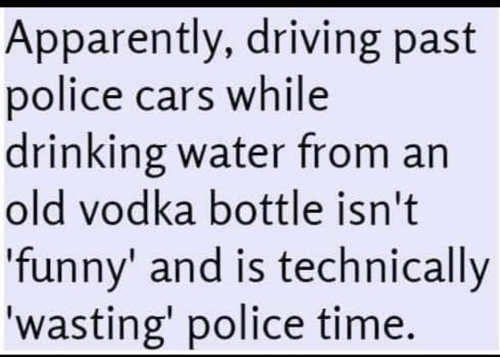 apparently driving past police cars drinking water from vodka bottle not funny wasting police time
