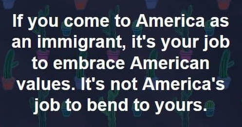 if you come to america as immigrant you adopt our values we dont bend to yours