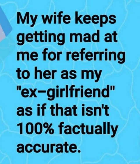 wife doesnt like me calling her ex girlfriend as if not 100 percent factually accurate