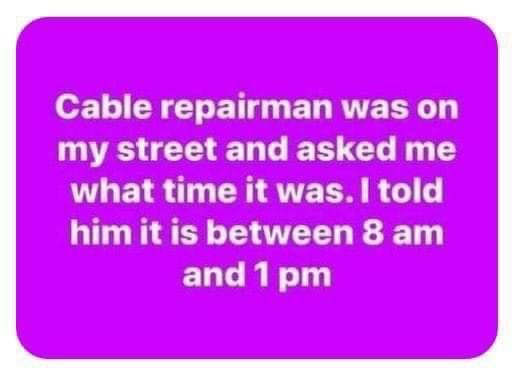 cable repairman asked time said between 8am and 1pm