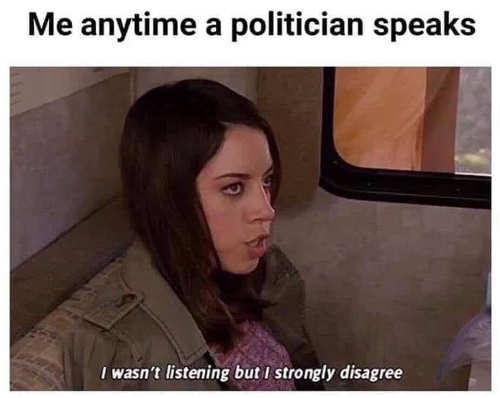 me anytime a politician speaks i wasnt listening but i strongly disagree