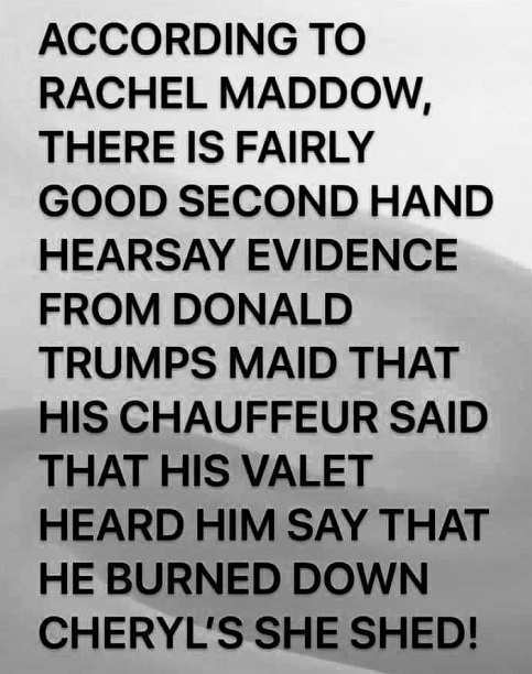 rachel maddow good secondhand knowledge heard trump burned down cheryls she shed