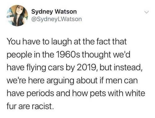 tweet laugh at fact flying cars by 2019 instead debating men have periods pet racist for white fur