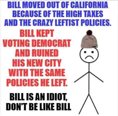 bill moved from california to get away from leftists policies voted for same stuff in new state