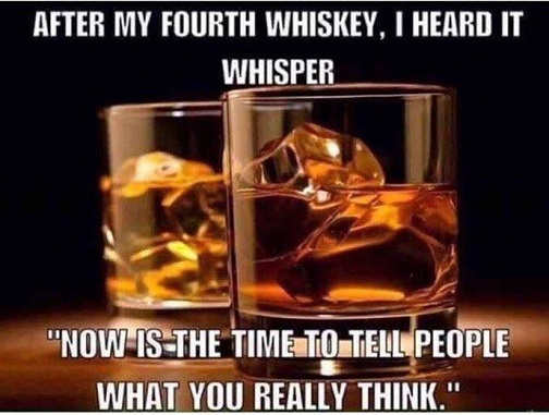 after 4th whiskey hear it now is time to tell people what you really think