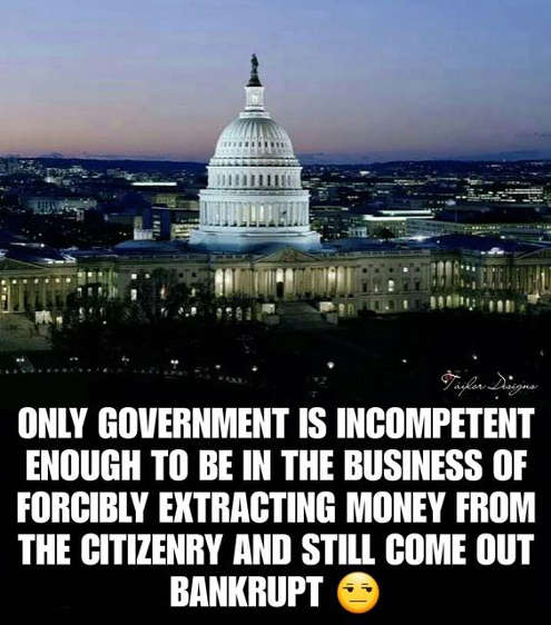only government could be in business of forcing money out of citizens taxes still be bankrupt