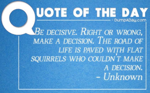 quote be decisive right or wrong life is paved with flat squirrels couldnt make decision
