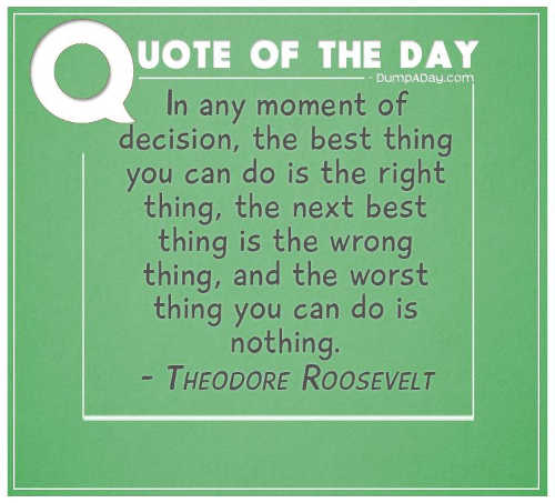 quote teddy roosevelt moment of decision right thing wrong thing worst do nothing