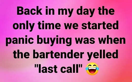 back in my day only time we started panic buying when bartender yelled last call