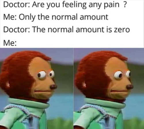 doctor how much pain you feeling normal amount no pain is normal