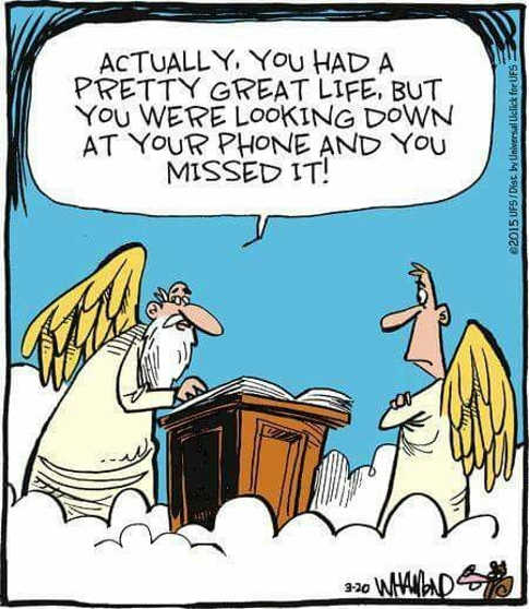 heaven actually had pretty good life but you missed it because you were looking down at phone