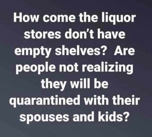 how come liquor stores dont have empty shelves quarantined with spouse and kids
