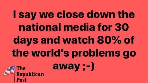 message say we close down national media 30 days watch 80 percent of worlds problems go away