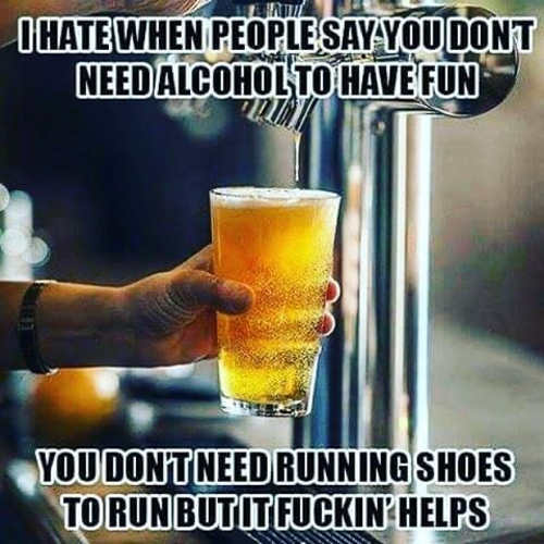 people dont need alcohol to have fun dont need running shoes to run but helps