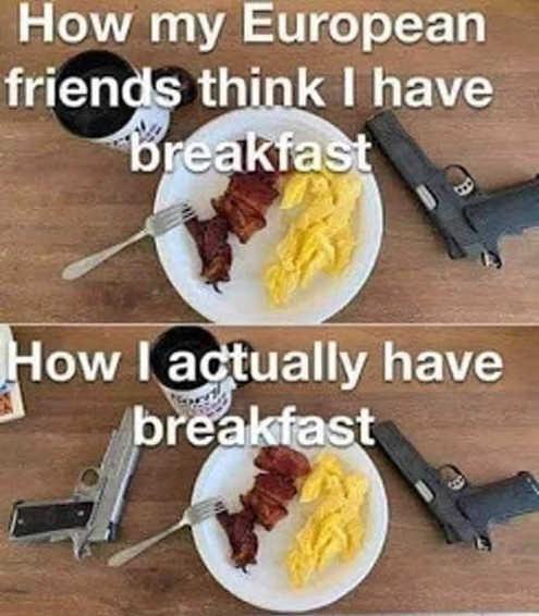 how european friends think i have breakfast actual guns bacon eggs
