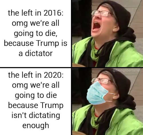 left in 2016 were going to die because trump is dictator 2020 die because trump not dictating enough