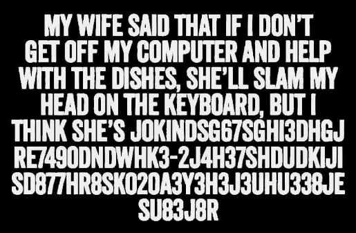 my wife says pound head on keyboard if dont get off computer joking