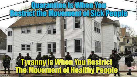 quarantine is when you restrict movement of sick people tyranny when healthy ones