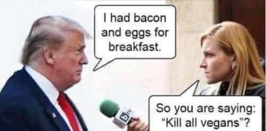 trump had bacon eggs for breakfast media so you are saying kill all vegans