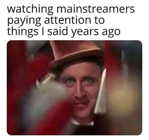 wonka watching mainstreamers pay attention to things i said years ago