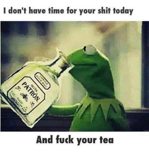 kermit dont have time for your shit today patron fuck your tea