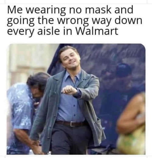 me wearing no mask going wrong way down every aisle in walmart