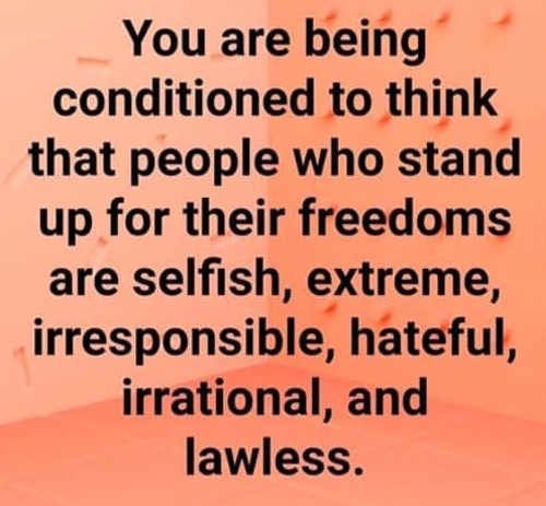 message you are being conditioned to think people stand for freedoms are selfish extreme irresponsible hateful