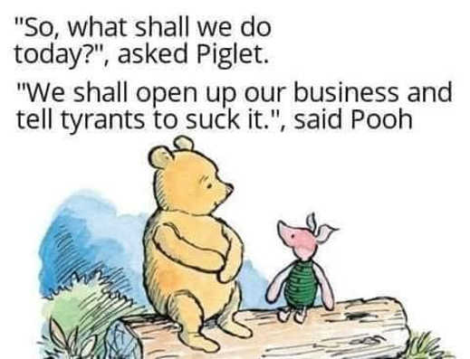 so what shall we do today piglet open up our business tell tyrants to suck it