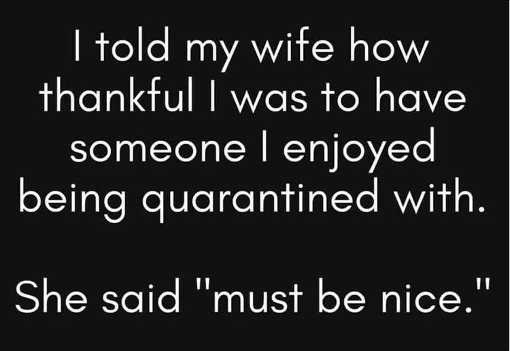 told my wife how thankful was to have someone enjoy quarantined with she said must be nice