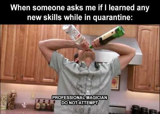 asks if learned new skills in quarantine liquor bottle chugging professional magician