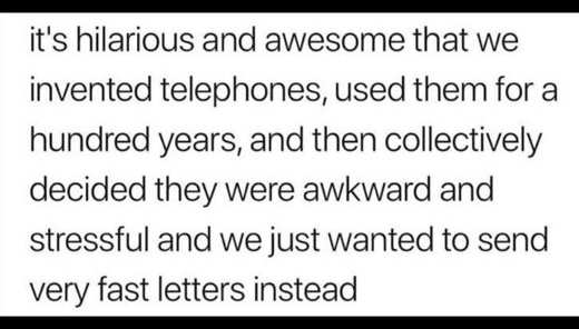 hilarious awesome invented telephones used for hundreds years decided rather send texts