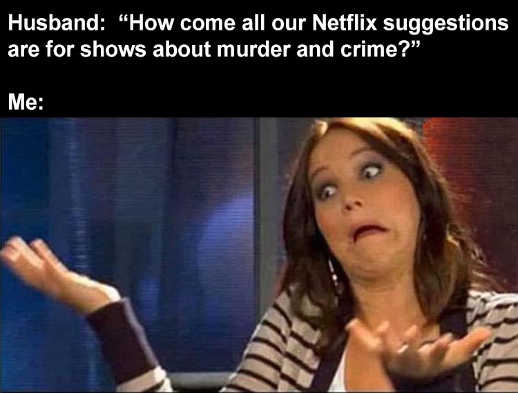 husband how come all netflix suggestions shows about murder and crime